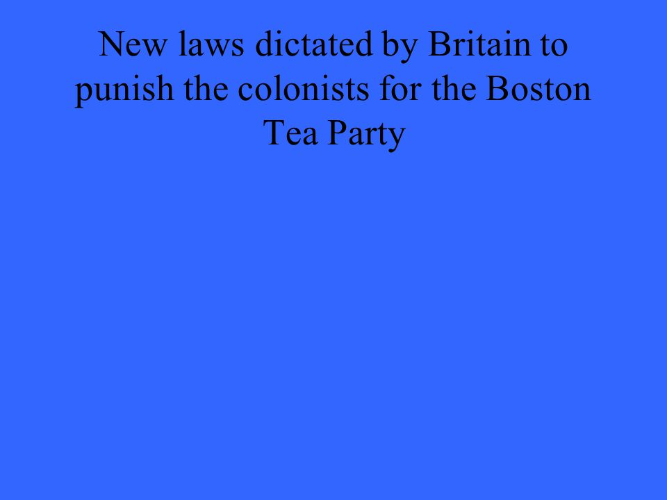 New laws dictated by Britain to punish the colonists for the Boston Tea Party