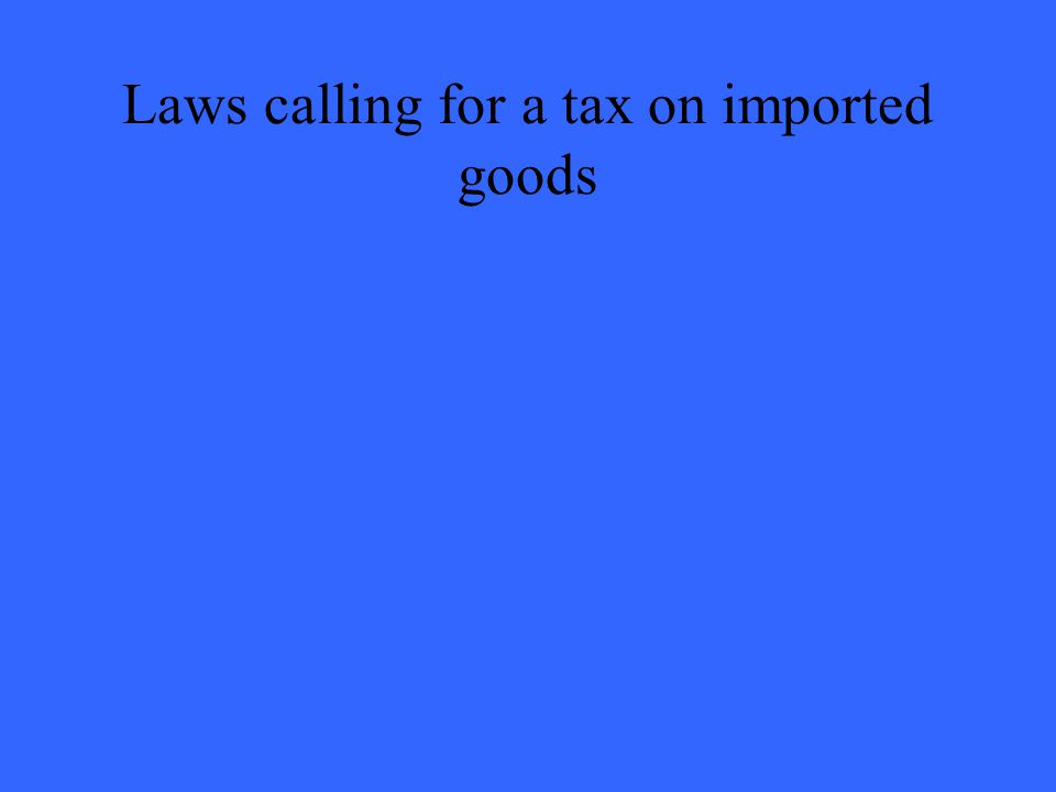 Laws calling for a tax on imported goods