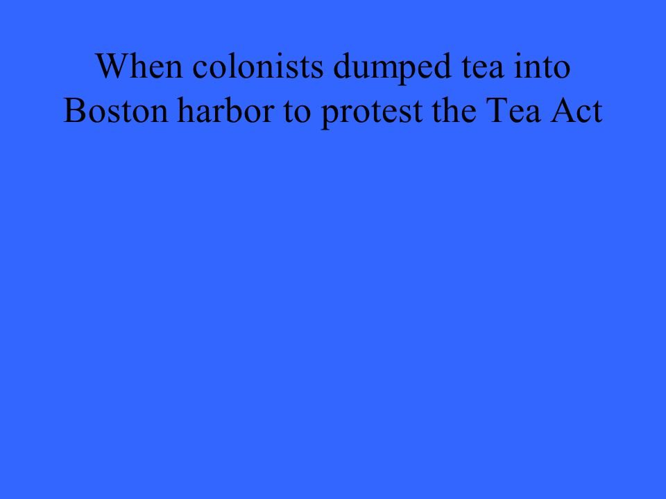 When colonists dumped tea into Boston harbor to protest the Tea Act