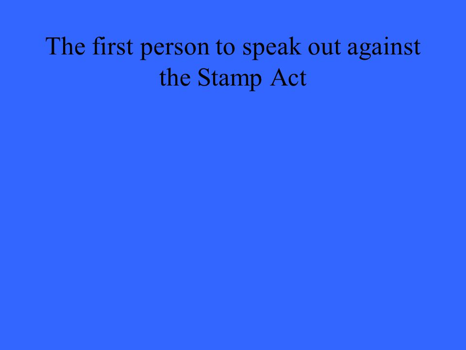 The first person to speak out against the Stamp Act