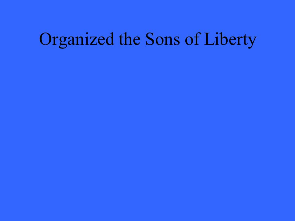 Organized the Sons of Liberty