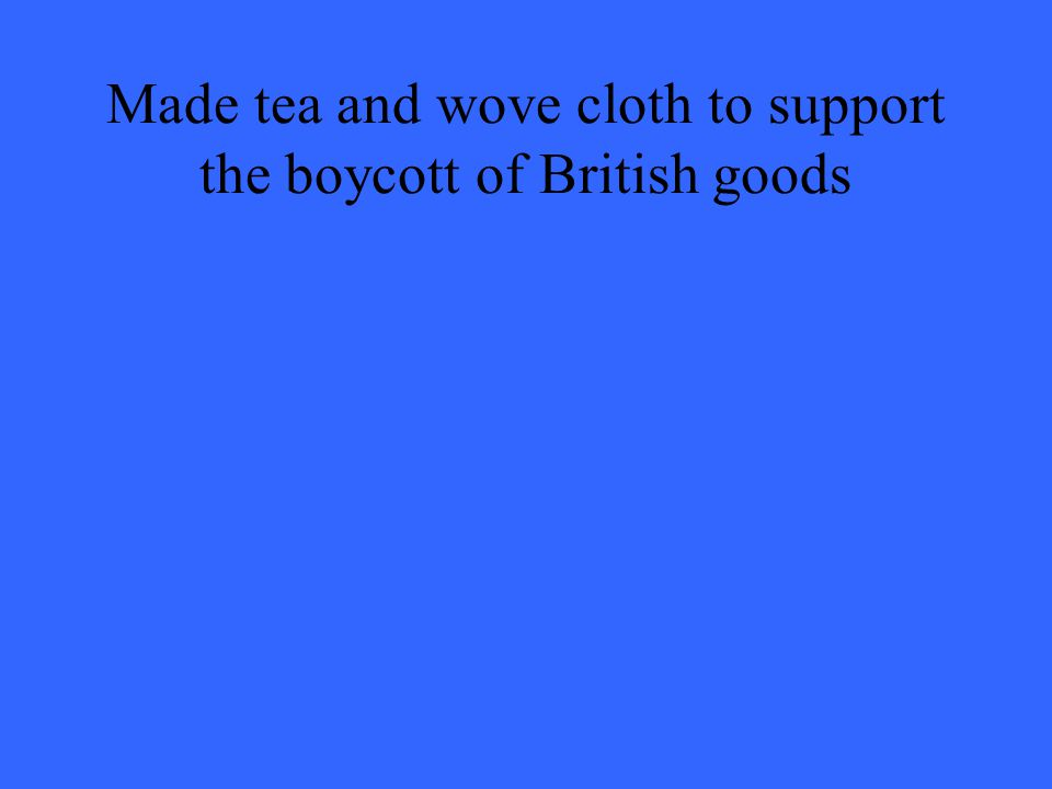 Made tea and wove cloth to support the boycott of British goods