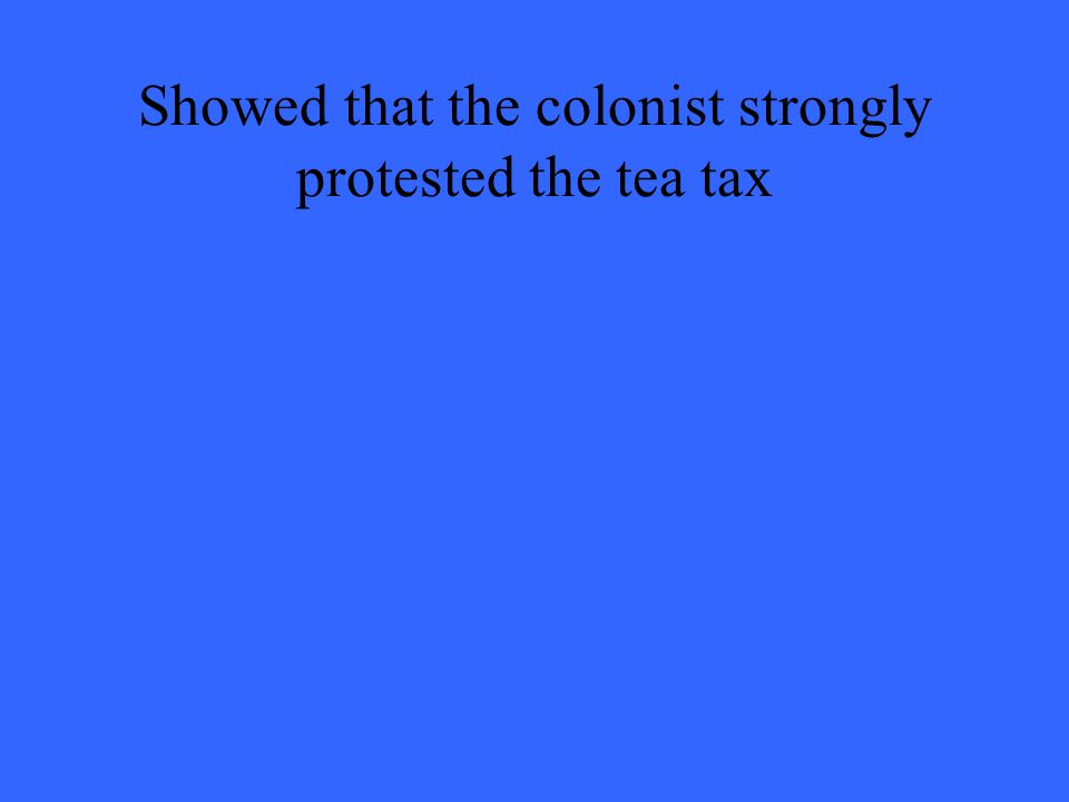 Showed that the colonist strongly protested the tea tax