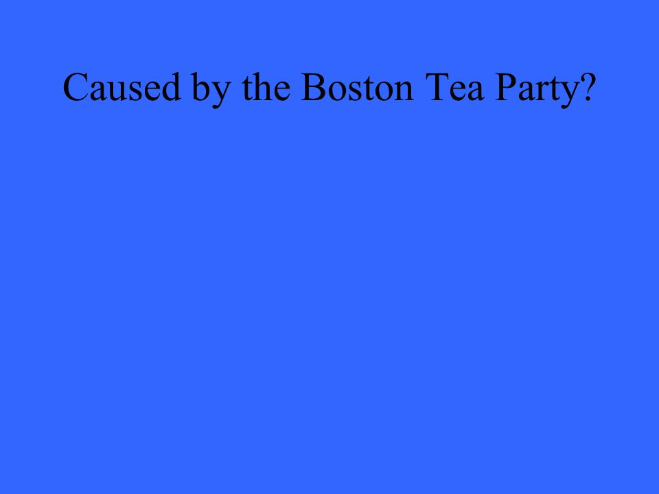 Caused by the Boston Tea Party