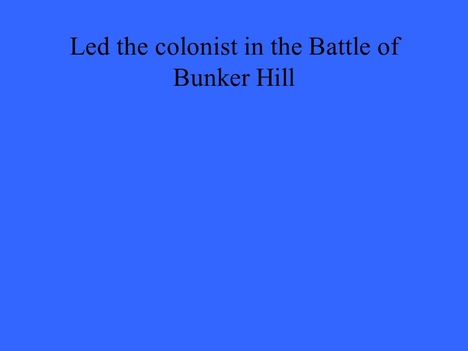 Led the colonist in the Battle of Bunker Hill