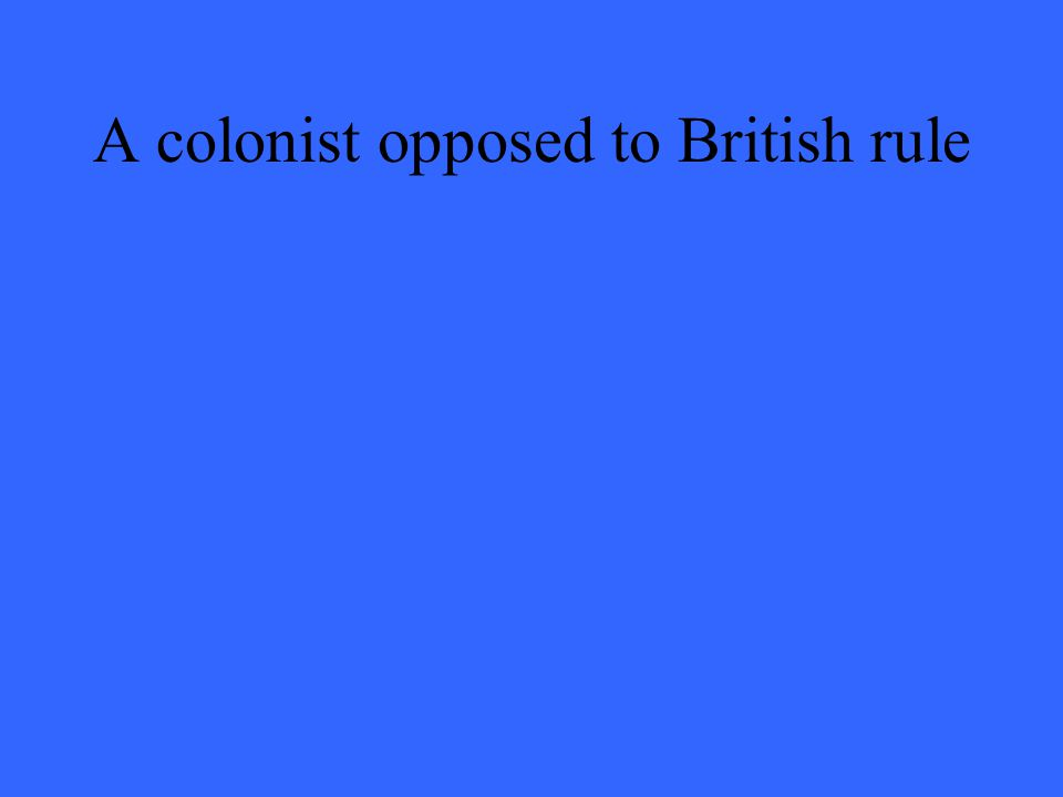 A colonist opposed to British rule