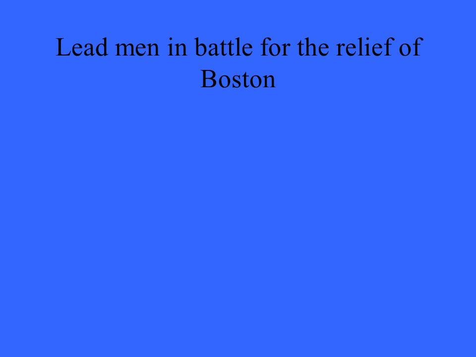 Lead men in battle for the relief of Boston