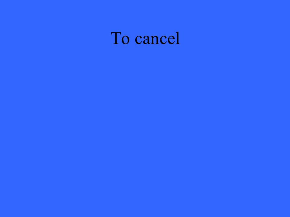 To cancel
