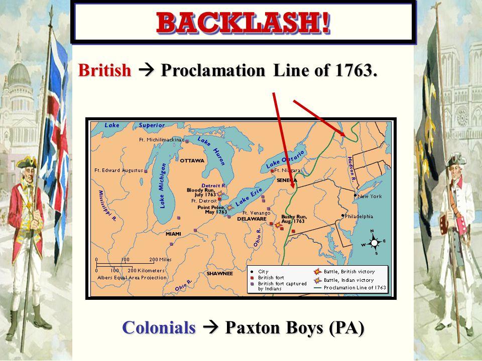 British  Proclamation Line of 1763. Colonials  Paxton Boys (PA) BACKLASH!BACKLASH!