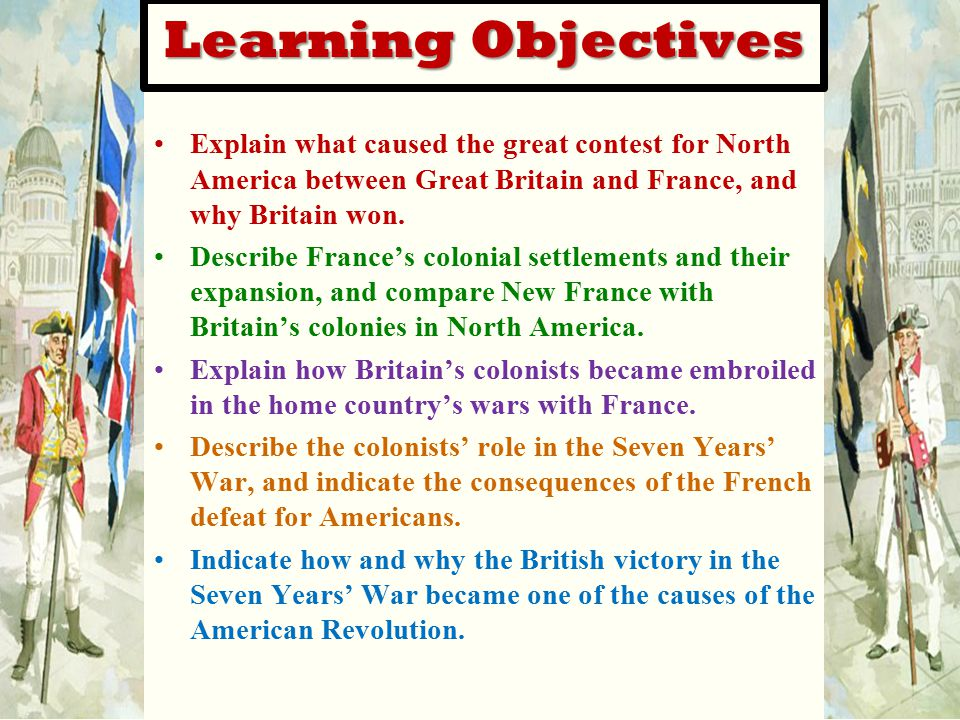 Learning Objectives Explain what caused the great contest for North America between Great Britain and France, and why Britain won. Describe France's c