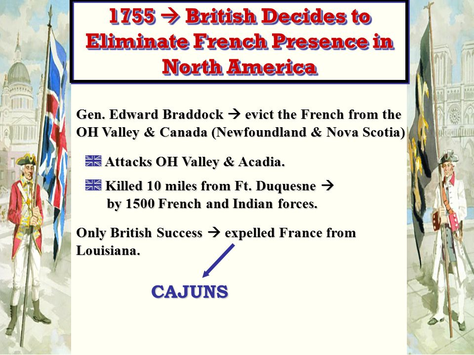 Gen. Edward Braddock  evict the French from the OH Valley & Canada (Newfoundland & Nova Scotia) A Attacks OH Valley & Acadia. A Killed 10 miles from
