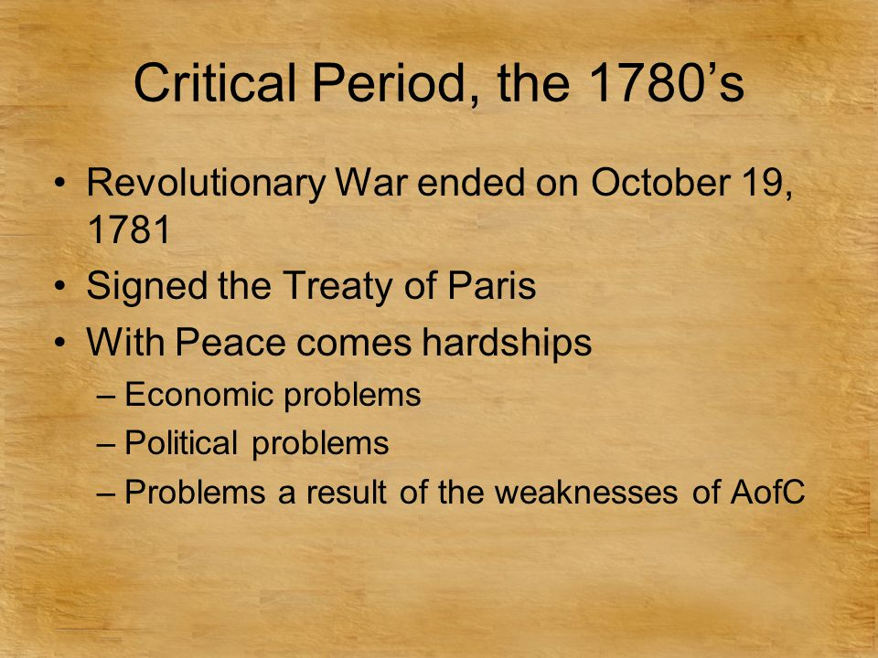 Critical Period, the 1780's Revolutionary War ended on October 19, 1781 Signed the Treaty of Paris With Peace comes hardships –Economic problems –Political problems –Problems a result of the weaknesses of AofC