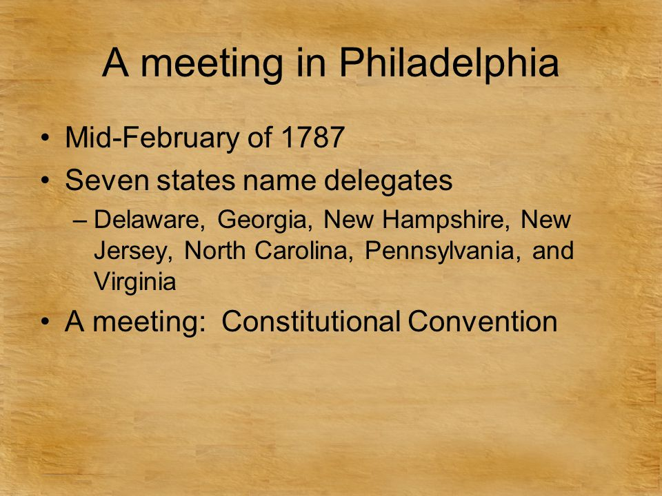 A meeting in Philadelphia Mid-February of 1787 Seven states name delegates –Delaware, Georgia, New Hampshire, New Jersey, North Carolina, Pennsylvania