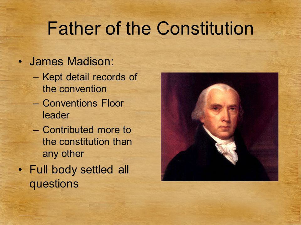Father of the Constitution James Madison: –Kept detail records of the convention –Conventions Floor leader –Contributed more to the constitution than any other Full body settled all questions