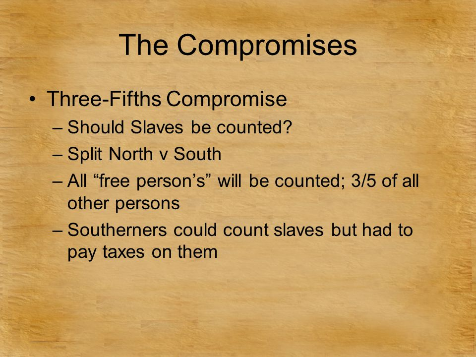"Three-Fifths Compromise –Should Slaves be counted? –Split North v South –All ""free person's"" will be counted; 3/5 of all other persons –Southerners co"