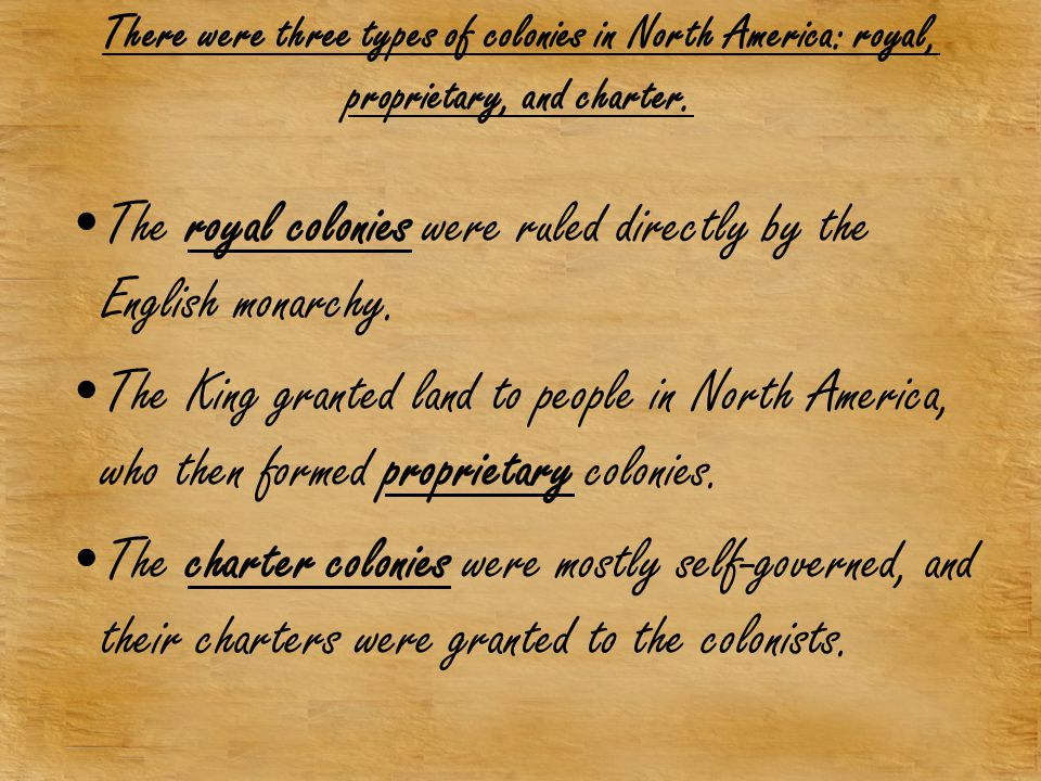 There were three types of colonies in North America: royal, proprietary, and charter. The royal colonies were ruled directly by the English monarchy.