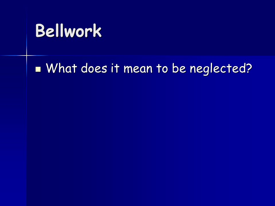 Bellwork What does it mean to be neglected? What does it mean to be neglected?