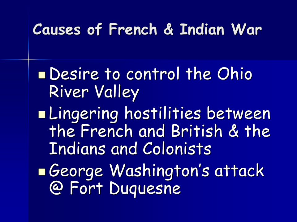 Causes of French & Indian War Desire to control the Ohio River Valley Desire to control the Ohio River Valley Lingering hostilities between the French and British & the Indians and Colonists Lingering hostilities between the French and British & the Indians and Colonists George Washington's attack @ Fort Duquesne George Washington's attack @ Fort Duquesne