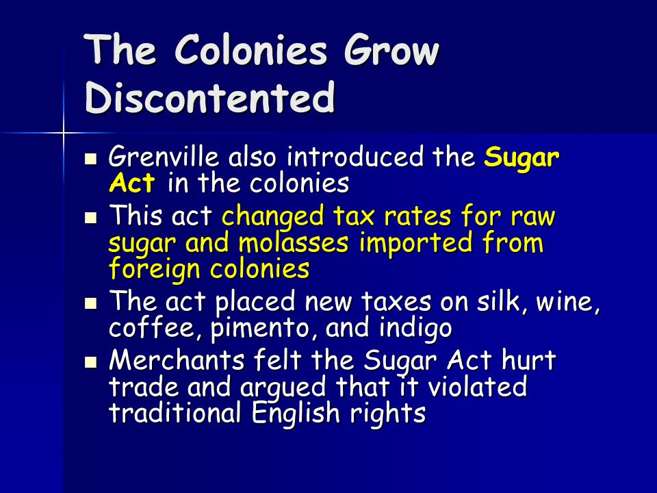 The Colonies Grow Discontented In an effort to reduce Britain's debt and pay for the British troops in North America, George Grenville, the British Prime Minister, implemented new tax policies in the colonies In an effort to reduce Britain's debt and pay for the British troops in North America, George Grenville, the British Prime Minister, implemented new tax policies in the colonies Merchants smuggled goods in and out of America to avoid customs duties, or taxes paid on imports and exports.