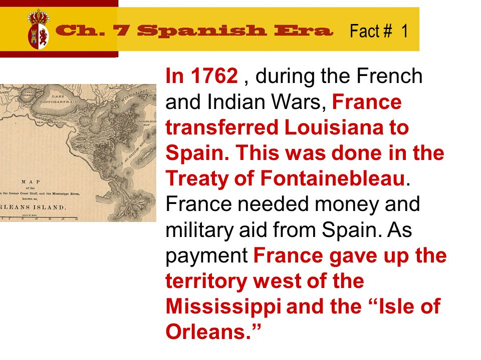 Fact # 1 In 1762, during the French and Indian Wars, France transferred Louisiana to Spain.