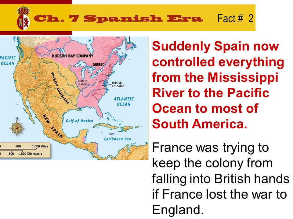 Fact # 2 Suddenly Spain now controlled everything from the Mississippi River to the Pacific Ocean to most of South America.