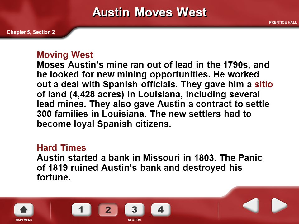 Austin Moves West Moving West Moses Austin's mine ran out of lead in the 1790s, and he looked for new mining opportunities. He worked out a deal with