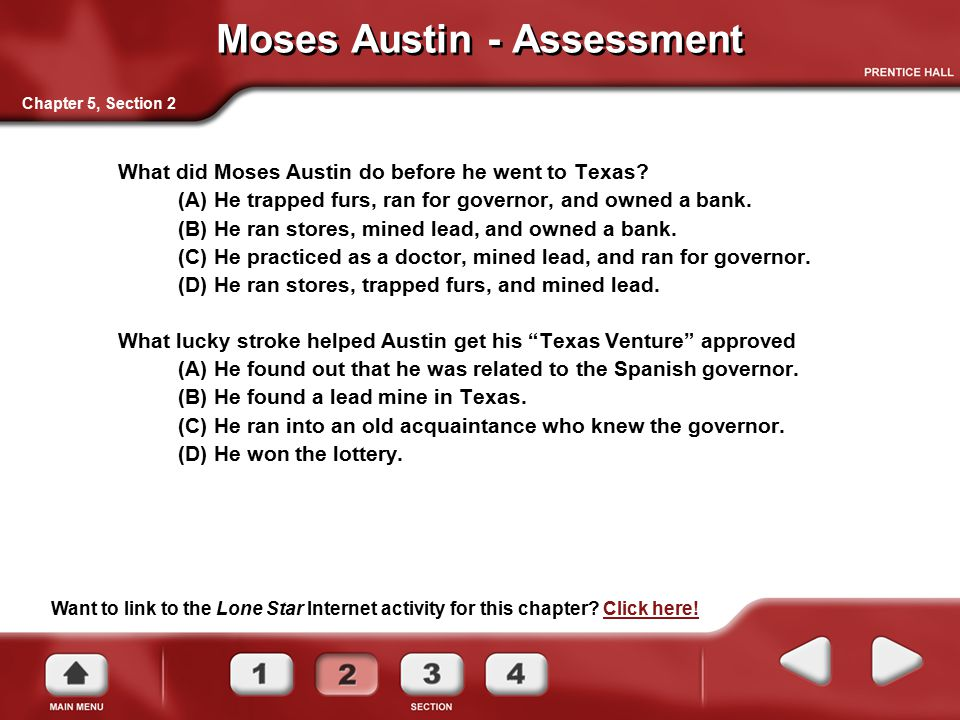 Moses Austin - Assessment What did Moses Austin do before he went to Texas? (A) He trapped furs, ran for governor, and owned a bank. (B) He ran stores