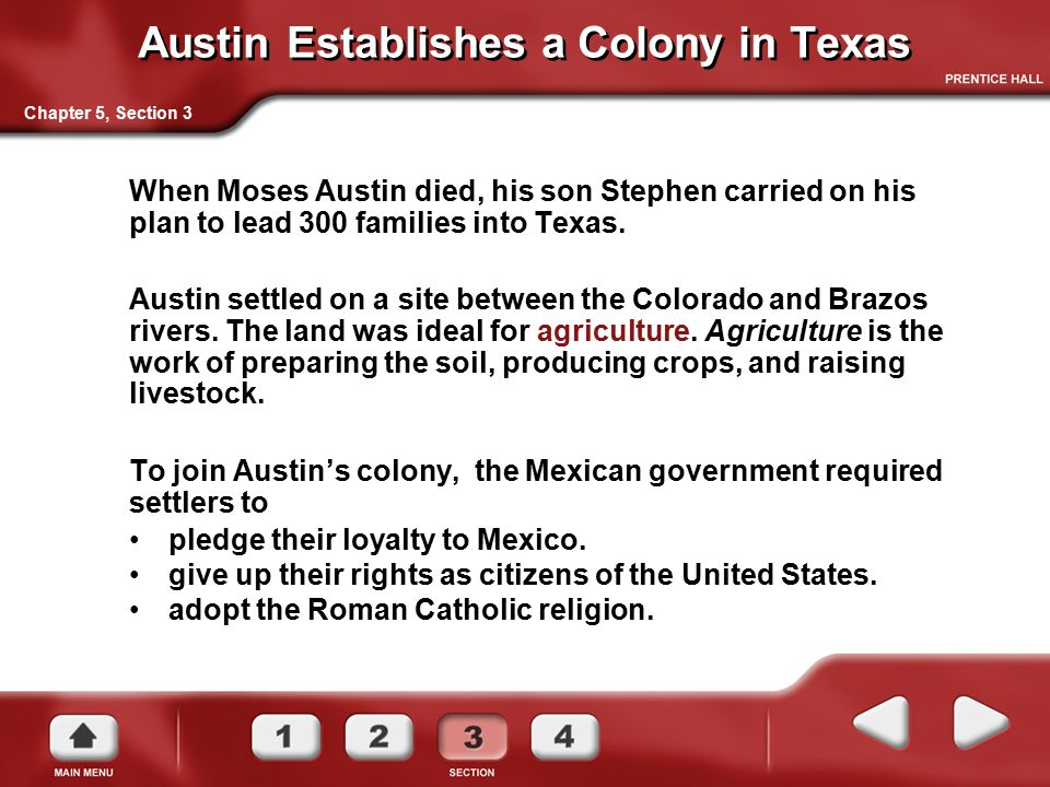 Austin Establishes a Colony in Texas When Moses Austin died, his son Stephen carried on his plan to lead 300 families into Texas. Austin settled on a