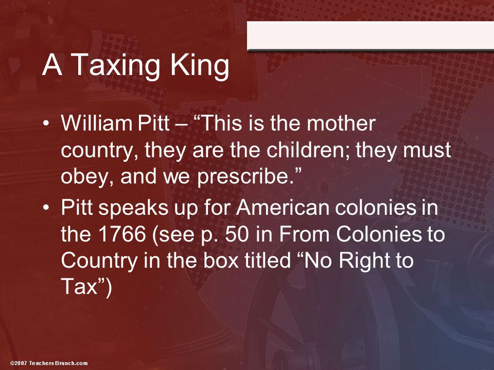 """A Taxing King William Pitt – """"This is the mother country, they are the children; they must obey, and we prescribe."""" Pitt speaks up for American coloni"""