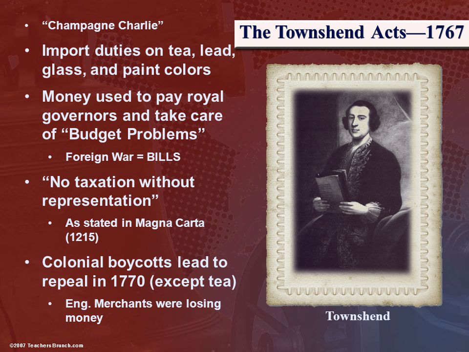 """The Townshend Acts—1767 """"Champagne Charlie"""" Import duties on tea, lead, glass, and paint colors Money used to pay royal governors and take care of """"Bu"""
