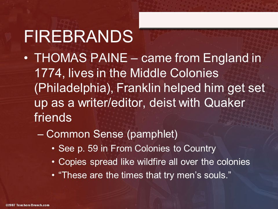 FIREBRANDS THOMAS PAINE – came from England in 1774, lives in the Middle Colonies (Philadelphia), Franklin helped him get set up as a writer/editor, d