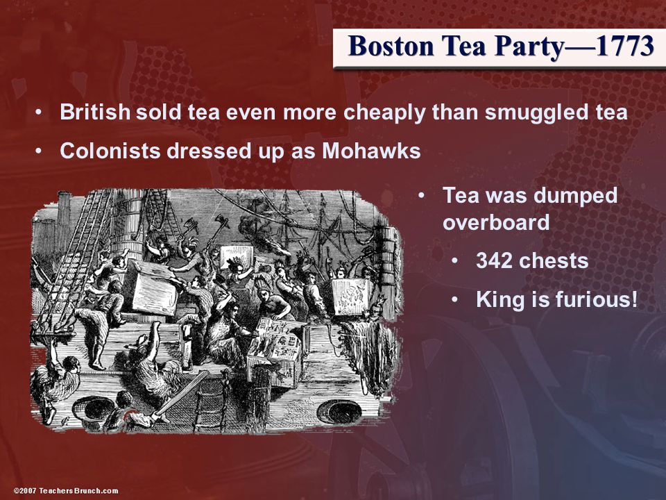 Boston Tea Party—1773 British sold tea even more cheaply than smuggled tea Colonists dressed up as Mohawks Tea was dumped overboard 342 chests King is
