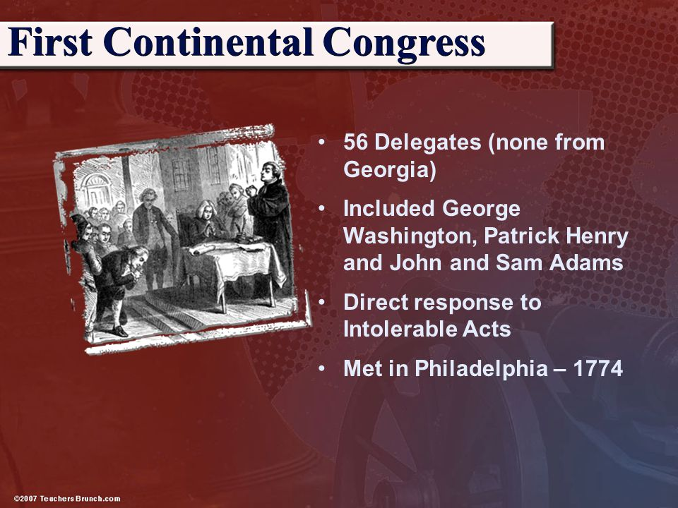56 Delegates (none from Georgia) Included George Washington, Patrick Henry and John and Sam Adams Direct response to Intolerable Acts Met in Philadelp