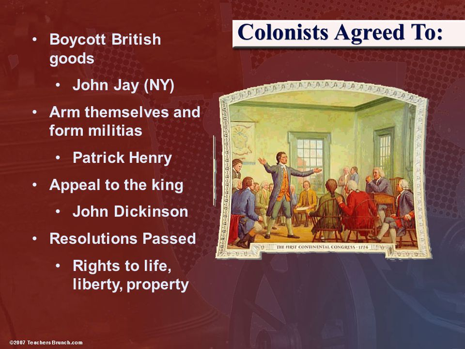 Colonists Agreed To: Boycott British goods John Jay (NY) Arm themselves and form militias Patrick Henry Appeal to the king John Dickinson Resolutions