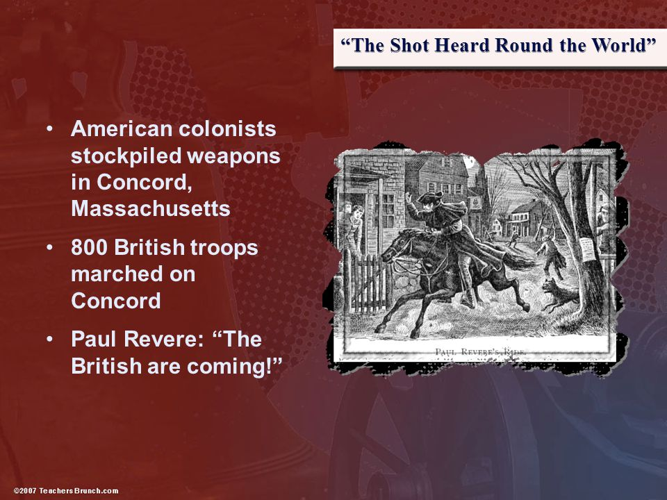 """""""The Shot Heard Round the World"""" American colonists stockpiled weapons in Concord, Massachusetts 800 British troops marched on Concord Paul Revere: """"T"""