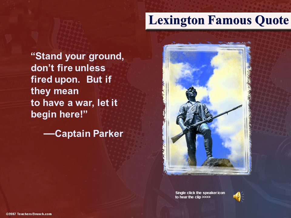 """Lexington Famous Quote """"Stand your ground, don't fire unless fired upon. But if they mean to have a war, let it begin here!"""" — Captain Parker Single c"""