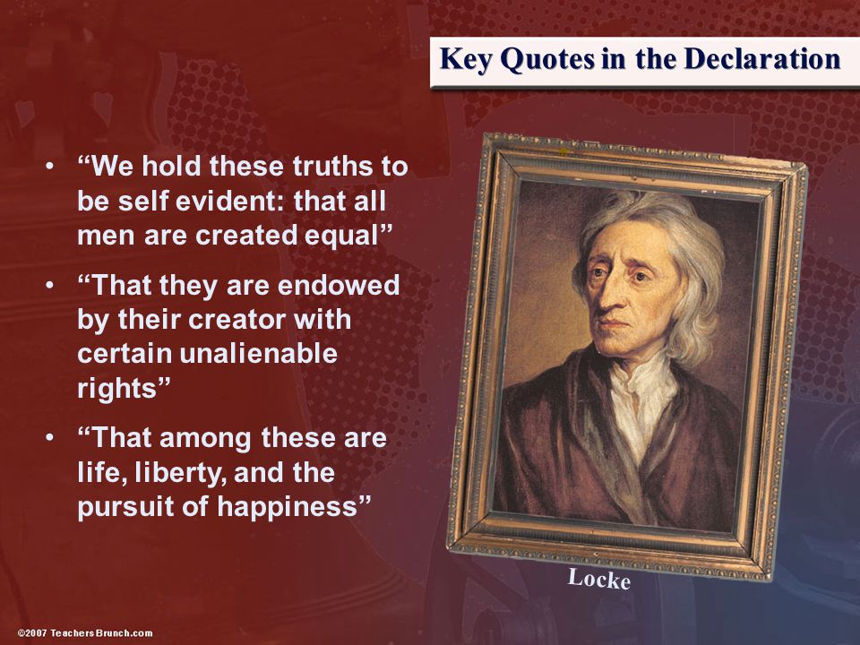 """Key Quotes in the Declaration """"We hold these truths to be self evident: that all men are created equal"""" """"That they are endowed by their creator with c"""