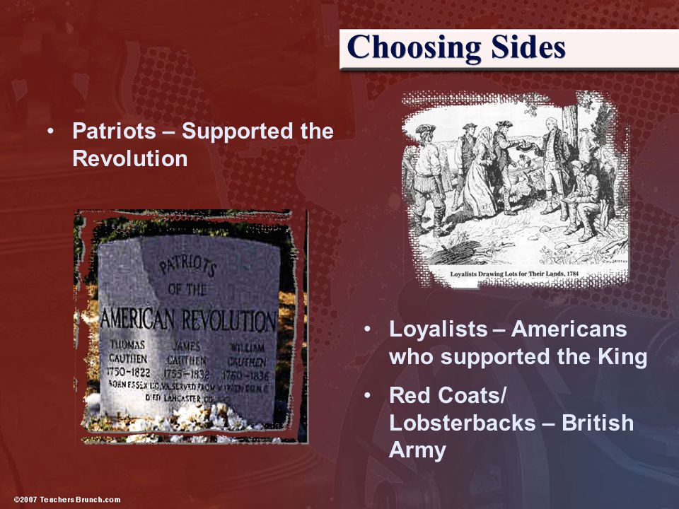 Choosing Sides Patriots – Supported the Revolution Loyalists – Americans who supported the King Red Coats/ Lobsterbacks – British Army