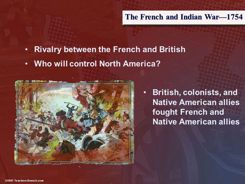 The French and Indian War—1754 Rivalry between the French and British Who will control North America? British, colonists, and Native American allies f