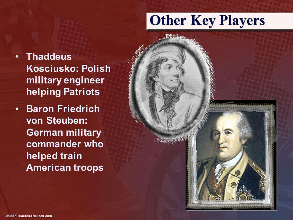 Other Key Players Thaddeus Kosciusko: Polish military engineer helping Patriots Baron Friedrich von Steuben: German military commander who helped trai