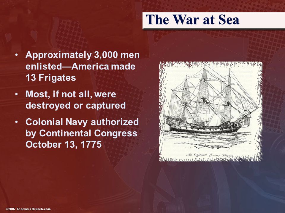 The War at Sea Approximately 3,000 men enlisted—America made 13 Frigates Most, if not all, were destroyed or captured Colonial Navy authorized by Cont