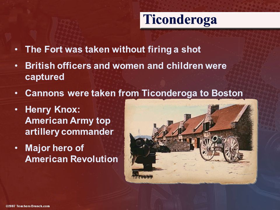 Ticonderoga The Fort was taken without firing a shot British officers and women and children were captured Cannons were taken from Ticonderoga to Bost