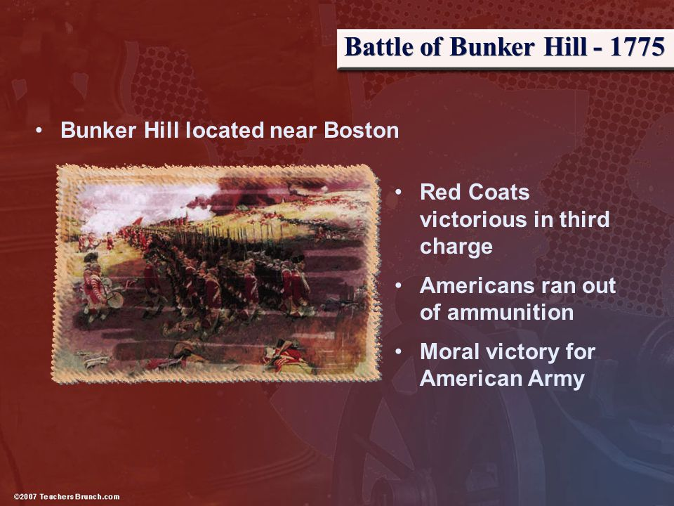 Battle of Bunker Hill - 1775 Bunker Hill located near Boston Red Coats victorious in third charge Americans ran out of ammunition Moral victory for Am