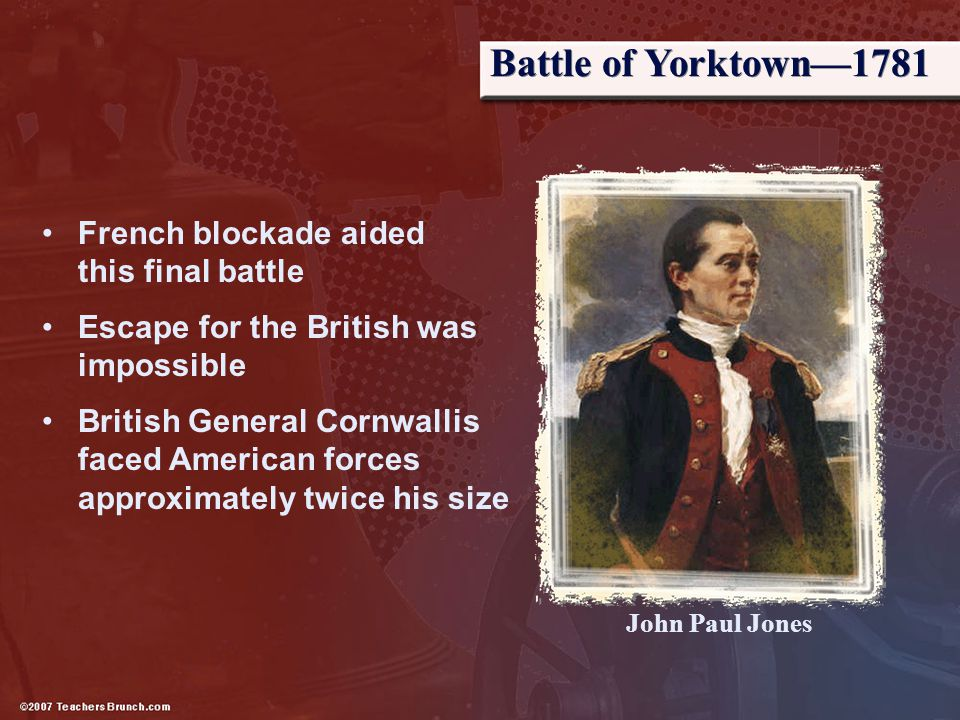 Battle of Yorktown—1781 French blockade aided this final battle Escape for the British was impossible British General Cornwallis faced American forces