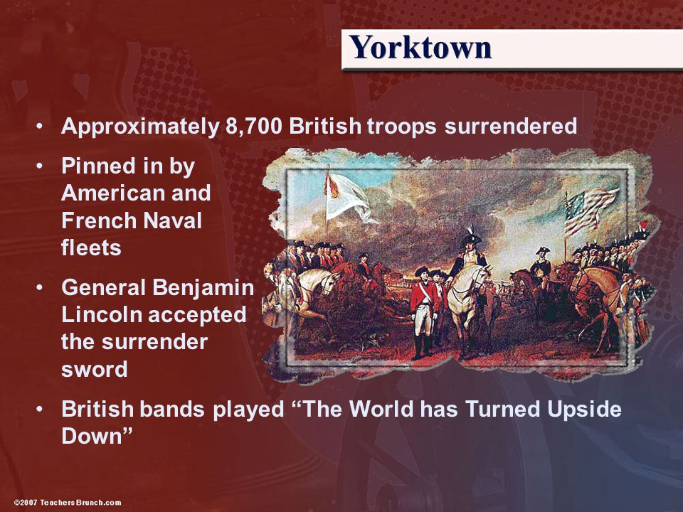 Yorktown Approximately 8,700 British troops surrendered Pinned in by American and French Naval fleets General Benjamin Lincoln accepted the surrender