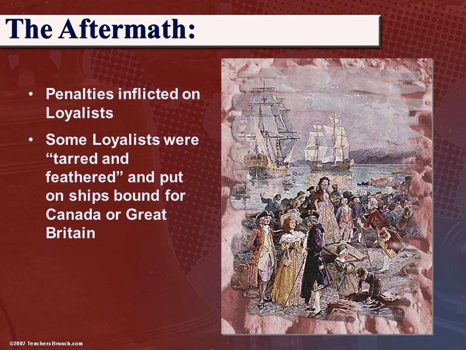 """Penalties inflicted on Loyalists Some Loyalists were """"tarred and feathered"""" and put on ships bound for Canada or Great Britain The Aftermath:"""