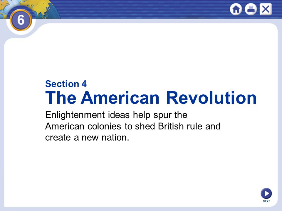 NEXT Section 4 The American Revolution Enlightenment ideas help spur the American colonies to shed British rule and create a new nation.