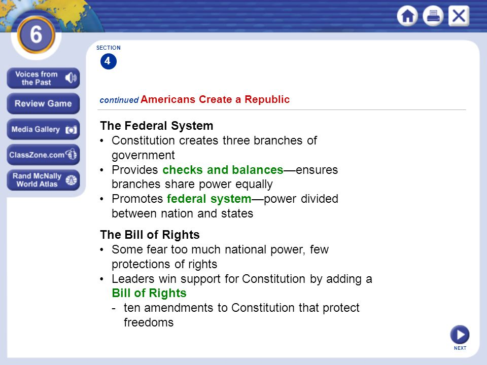 NEXT The Federal System Constitution creates three branches of government Provides checks and balances—ensures branches share power equally Promotes f