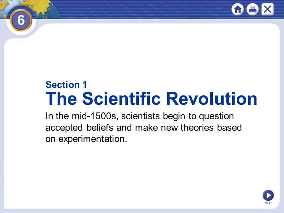 NEXT Section 1 The Scientific Revolution In the mid-1500s, scientists begin to question accepted beliefs and make new theories based on experimentatio