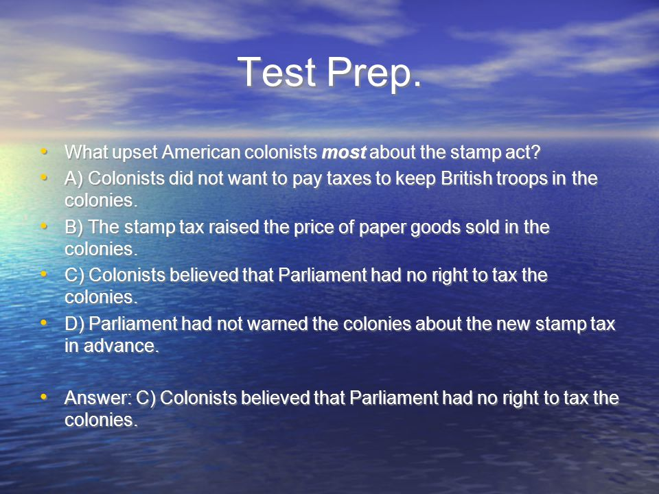 Test Prep. What upset American colonists most about the stamp act.